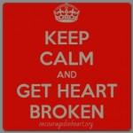 Keep Calm and Get Heartbroken