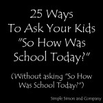 """25 Ways To Ask Your Kids """"So how was school today?"""""""