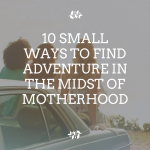 10 Small Ways to Find Adventure in the Midst of Motherhood