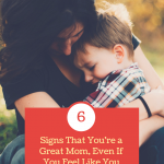 6 Signs That You're a Great Mom, Even If You Feel Like You Aren't
