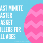 Last MInute Easter Basket Fillers For All Ages